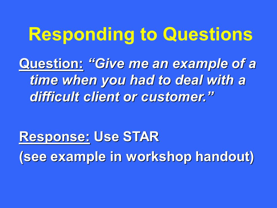 Responding to Questions Question: Give me an example of a time when you had to deal with a difficult client or customer. Response: Use STAR (see example in workshop handout)