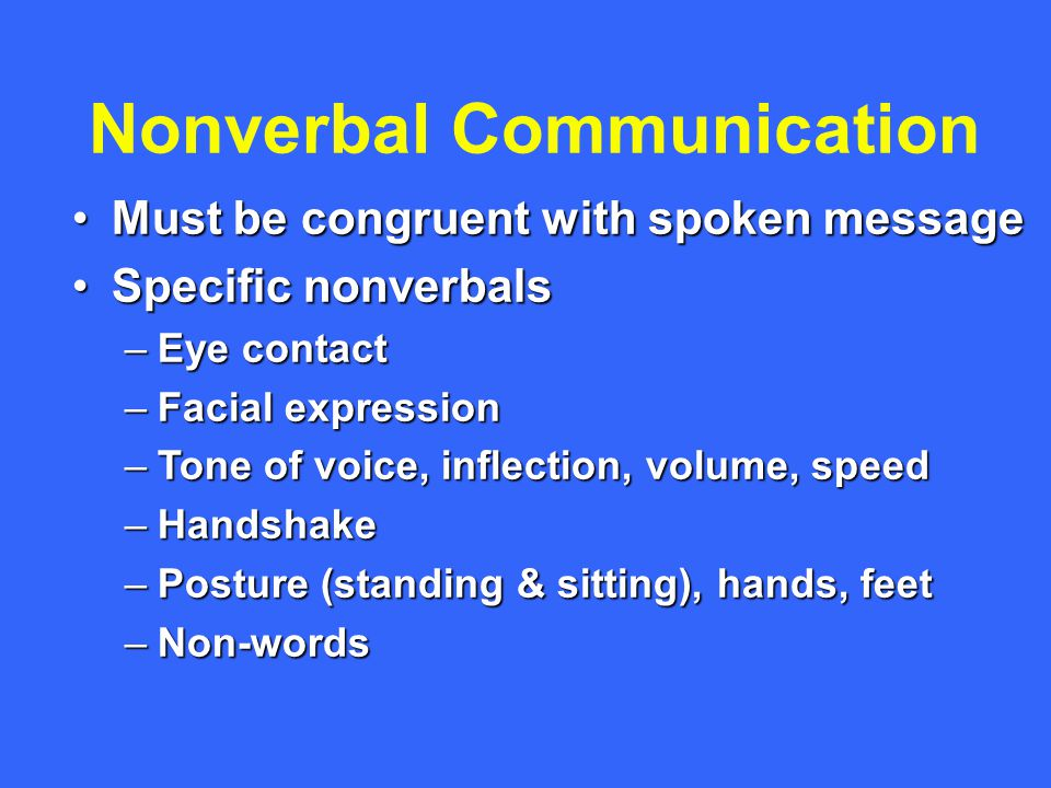 Nonverbal Communication Must be congruent with spoken messageMust be congruent with spoken message Specific nonverbalsSpecific nonverbals –Eye contact –Facial expression –Tone of voice, inflection, volume, speed –Handshake –Posture (standing & sitting), hands, feet –Non-words
