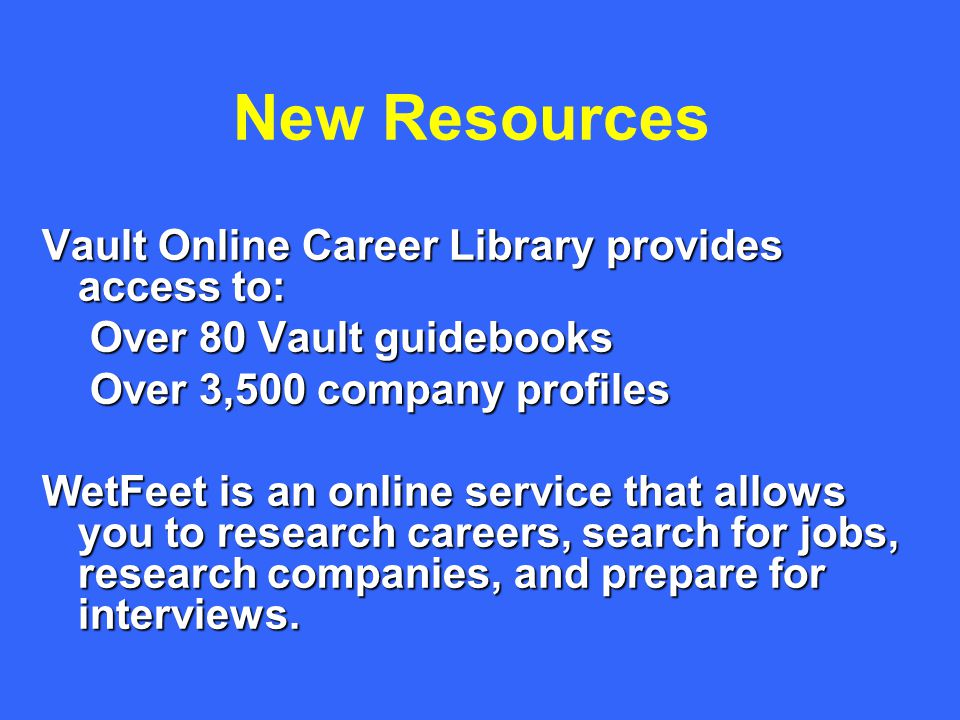 New Resources Vault Online Career Library provides access to: Over 80 Vault guidebooks Over 3,500 company profiles WetFeet is an online service that allows you to research careers, search for jobs, research companies, and prepare for interviews.