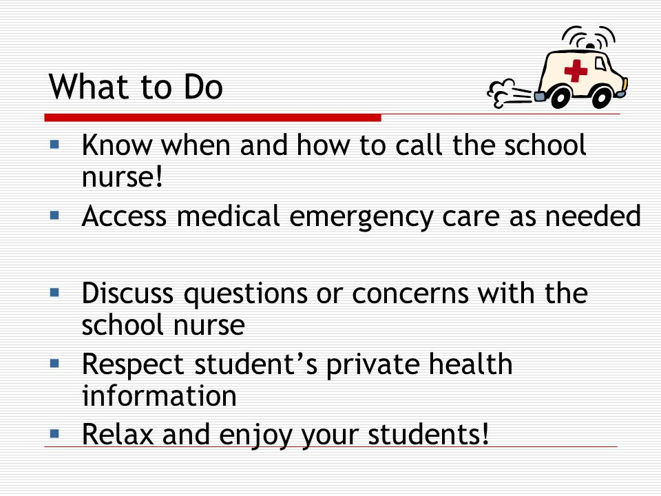 What to Do  Know when and how to call the school nurse.