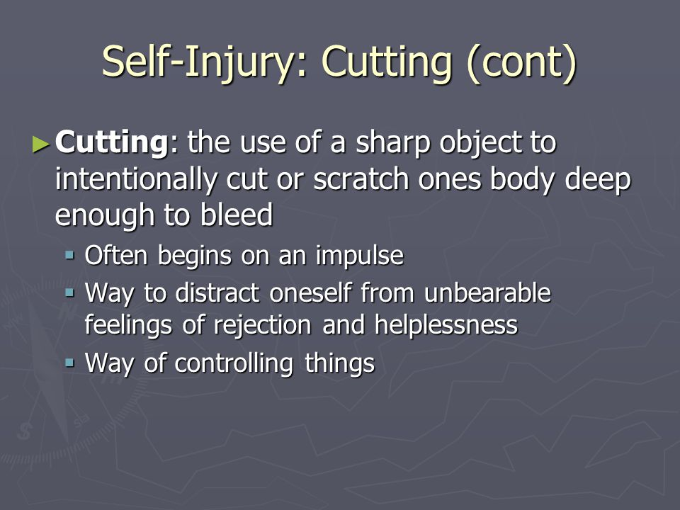 Self-Injury: Cutting (cont) ► Cutting: the use of a sharp object to intentionally cut or scratch ones body deep enough to bleed  Often begins on an i