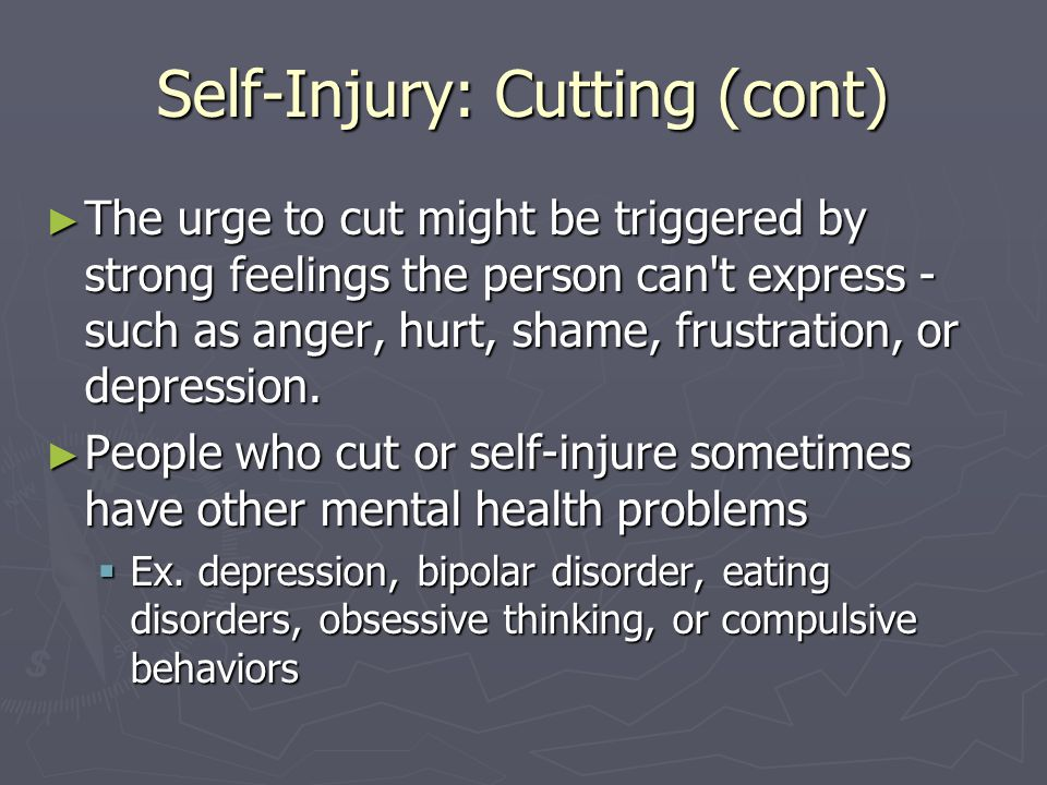 Self-Injury: Cutting (cont) ► The urge to cut might be triggered by strong feelings the person can't express - such as anger, hurt, shame, frustration