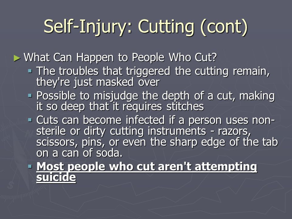 Self-Injury: Cutting (cont) ► What Can Happen to People Who Cut?  The troubles that triggered the cutting remain, they're just masked over  Possible