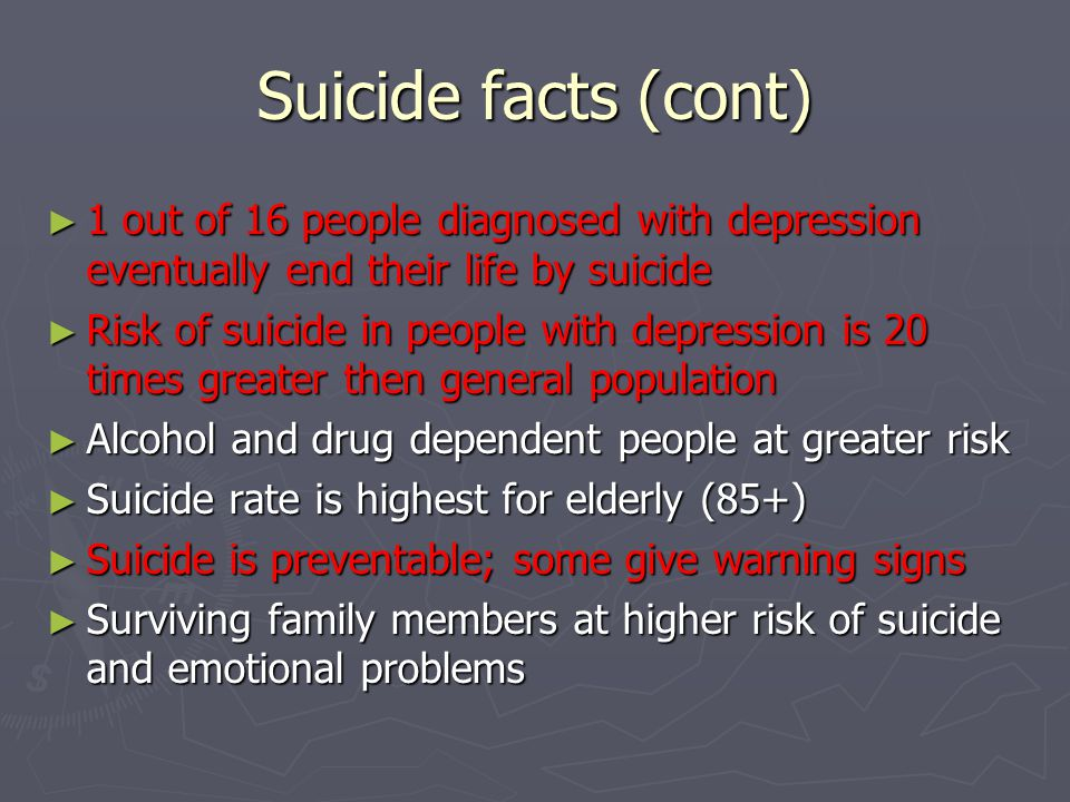 Suicide facts (cont) ► 1 out of 16 people diagnosed with depression eventually end their life by suicide ► Risk of suicide in people with depression i