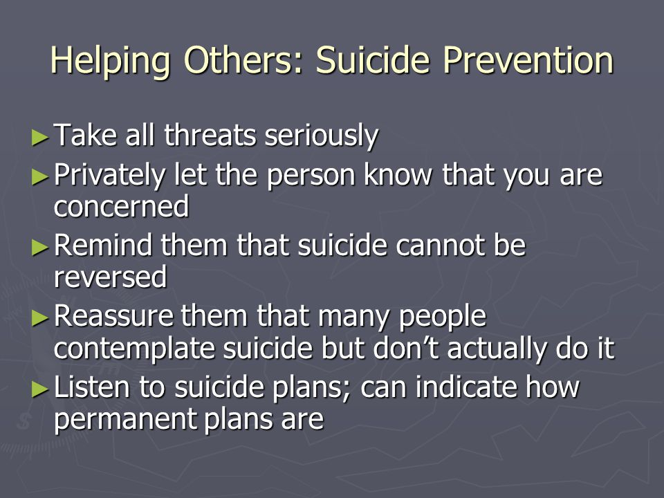 Helping Others: Suicide Prevention ► Take all threats seriously ► Privately let the person know that you are concerned ► Remind them that suicide cann