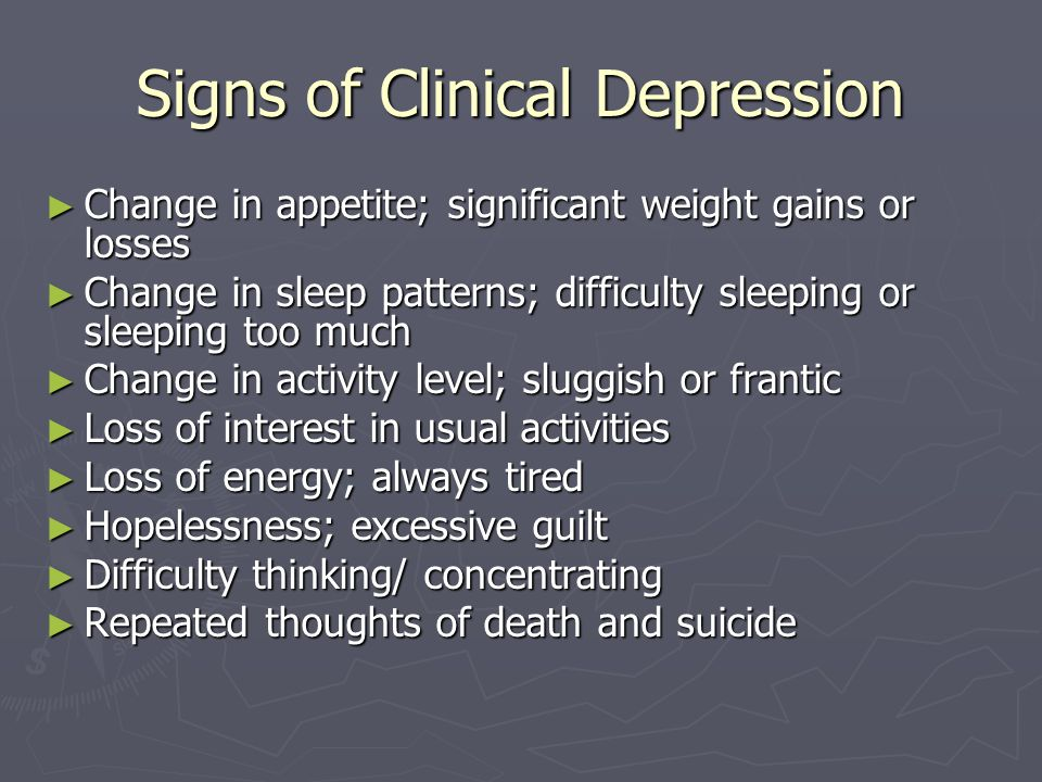 Signs of Clinical Depression ► Change in appetite; significant weight gains or losses ► Change in sleep patterns; difficulty sleeping or sleeping too