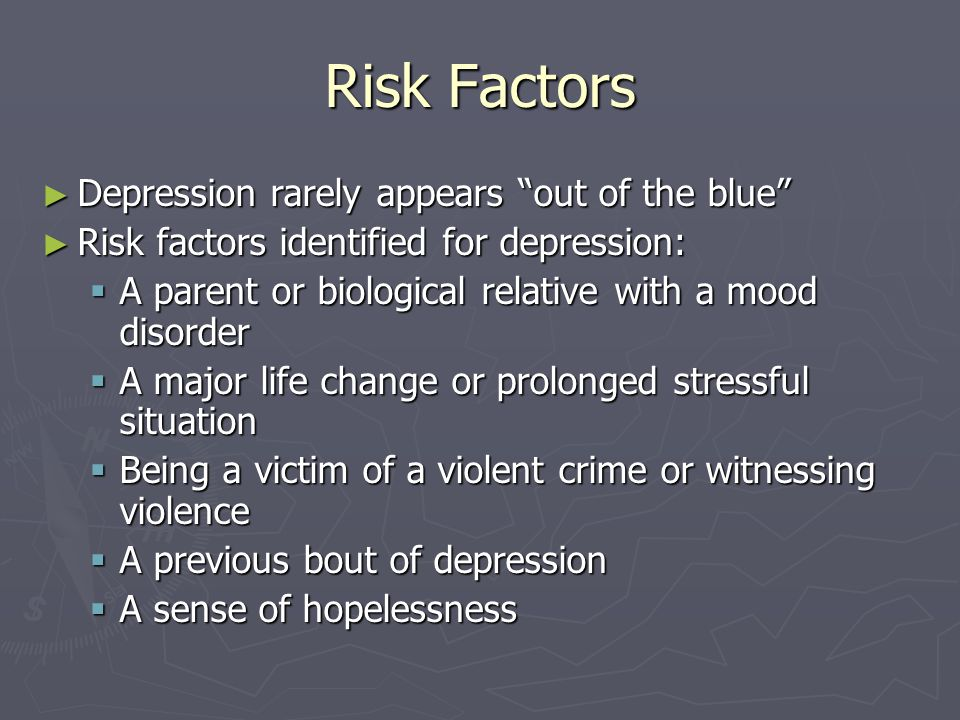 """Risk Factors ► Depression rarely appears """"out of the blue"""" ► Risk factors identified for depression:  A parent or biological relative with a mood dis"""