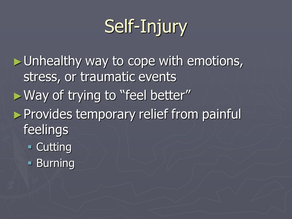 Self-Injury: Cutting (cont) ► Cutting: the use of a sharp object to intentionally cut or scratch ones body deep enough to bleed  Often begins on an impulse  Way to distract oneself from unbearable feelings of rejection and helplessness  Way of controlling things