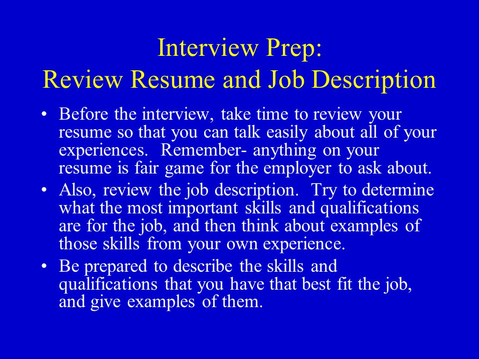 Interview Prep: Review Resume and Job Description Before the interview, take time to review your resume so that you can talk easily about all of your experiences.