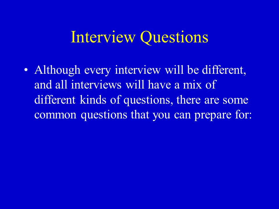 Interview Questions Although every interview will be different, and all interviews will have a mix of different kinds of questions, there are some common questions that you can prepare for: