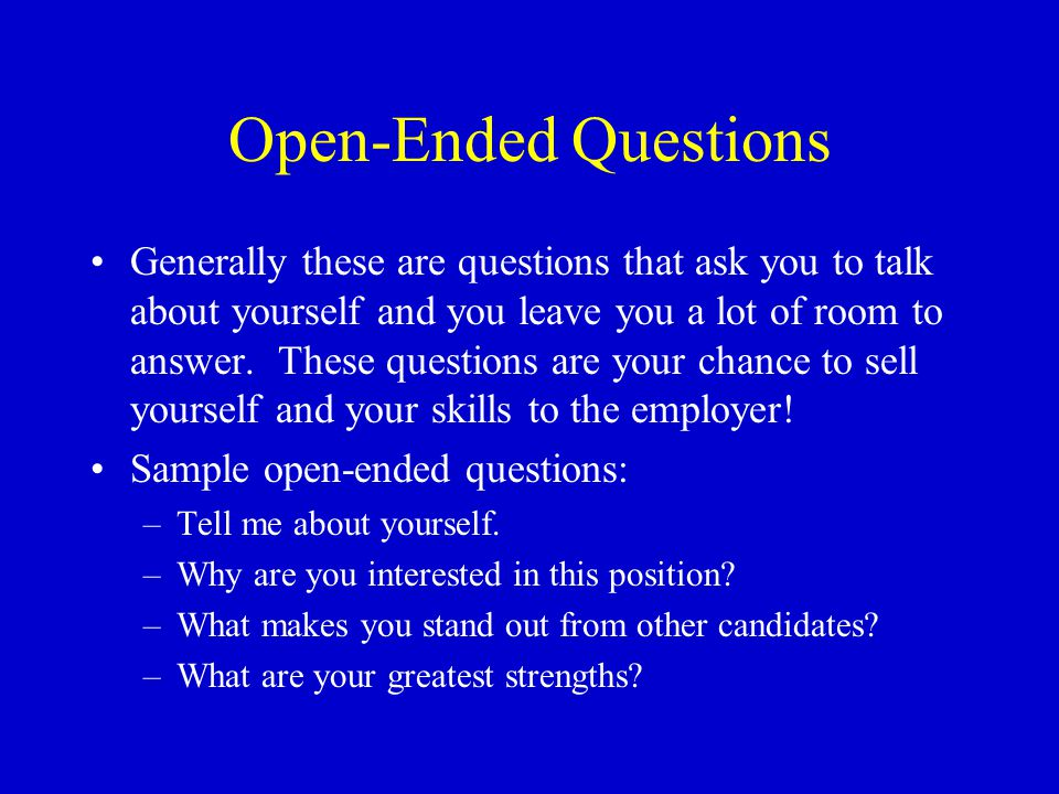 Open-Ended Questions Generally these are questions that ask you to talk about yourself and you leave you a lot of room to answer.