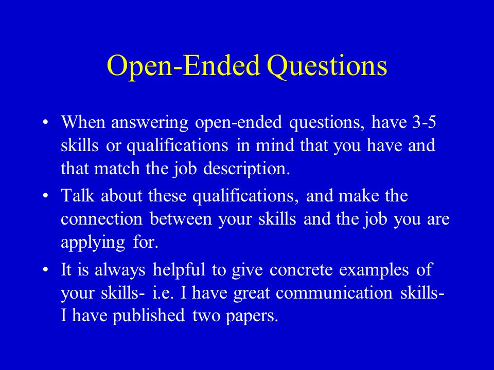 Open-Ended Questions When answering open-ended questions, have 3-5 skills or qualifications in mind that you have and that match the job description.