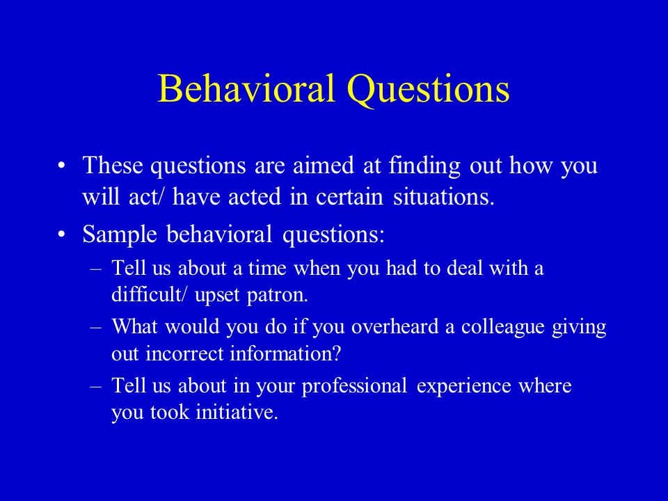 Behavioral Questions These questions are aimed at finding out how you will act/ have acted in certain situations.