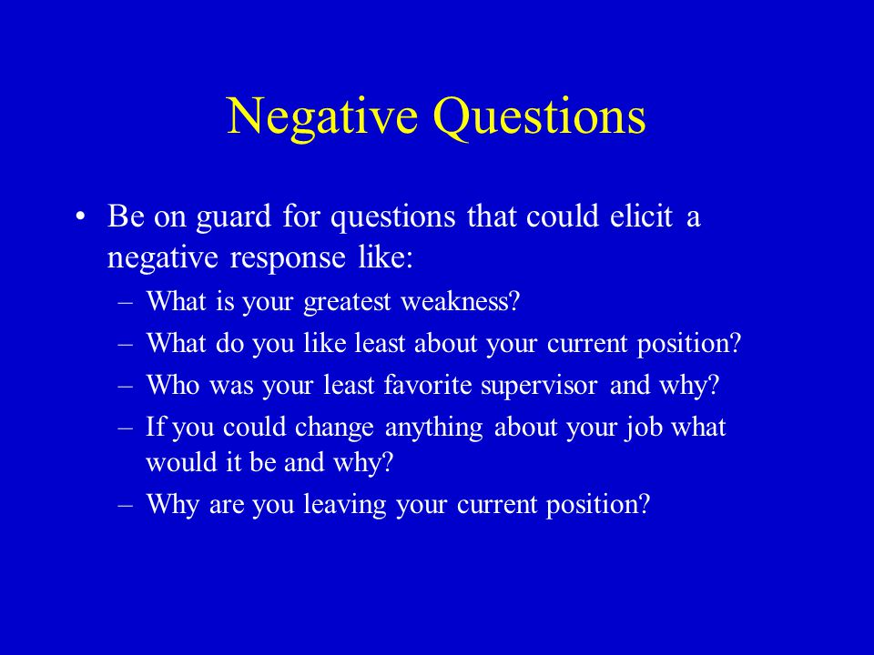 Negative Questions Be on guard for questions that could elicit a negative response like: –What is your greatest weakness.