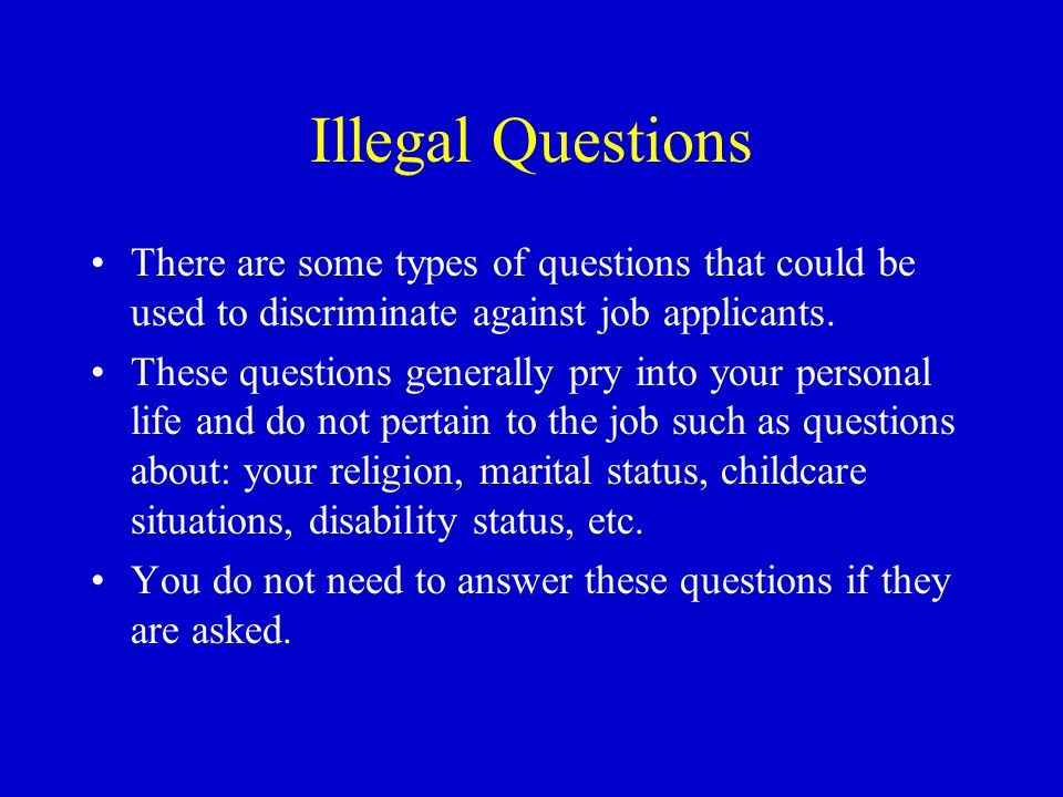 Illegal Questions There are some types of questions that could be used to discriminate against job applicants.