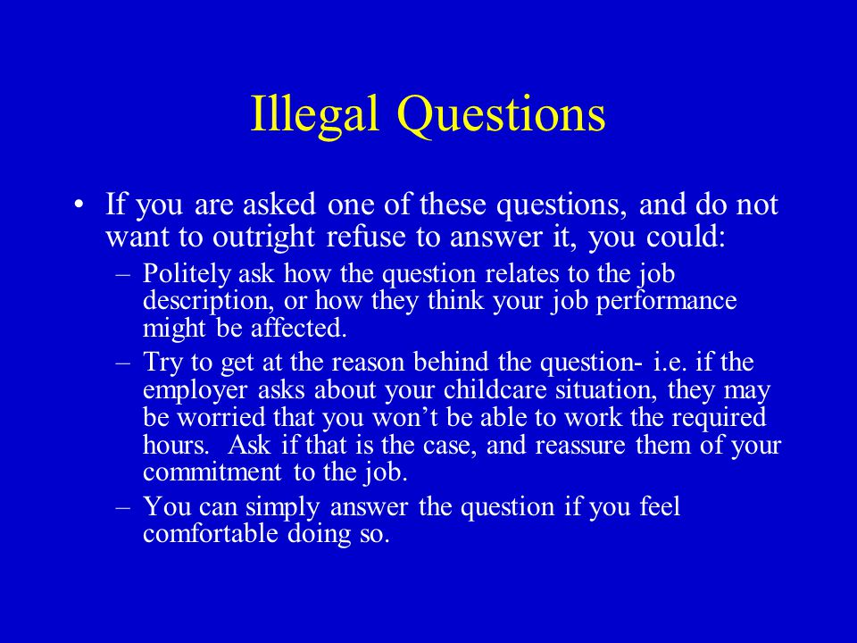 Illegal Questions If you are asked one of these questions, and do not want to outright refuse to answer it, you could: –Politely ask how the question relates to the job description, or how they think your job performance might be affected.
