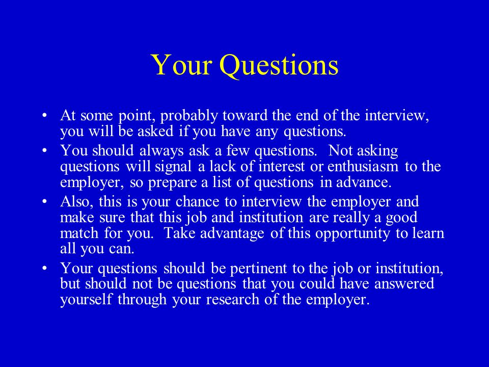 Your Questions At some point, probably toward the end of the interview, you will be asked if you have any questions.