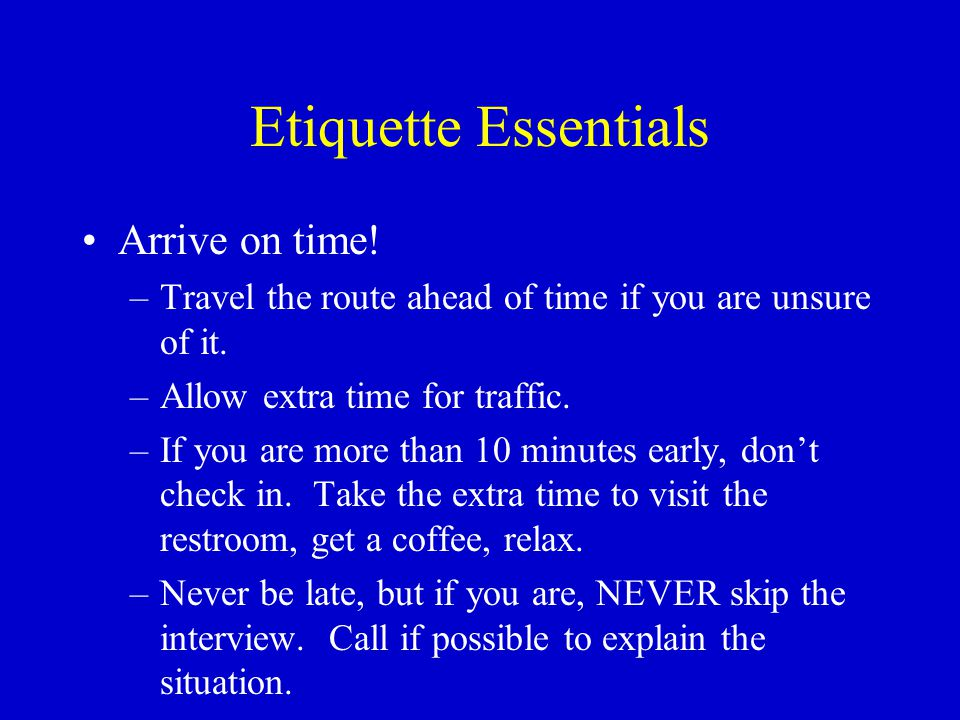 Etiquette Essentials Arrive on time. –Travel the route ahead of time if you are unsure of it.