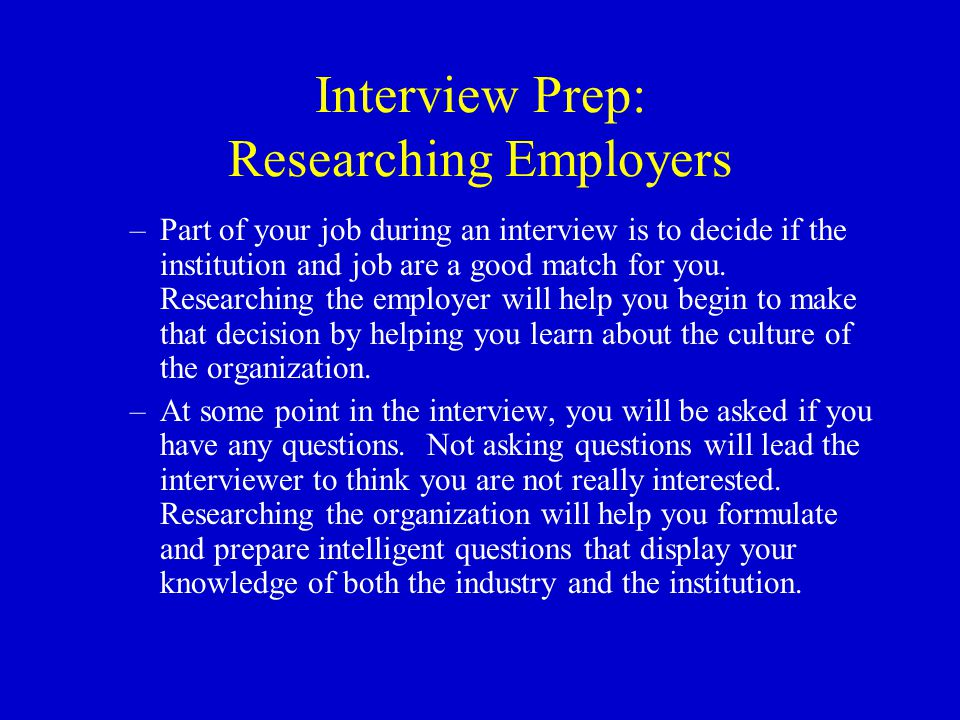 Interview Prep: Researching Employers There are many ways to research an employer (and as librarians you are already familiar with most of them!) including: –Institution web sites –Literature/ news reviews of the institution (check local and trade publications) –Literature searches for articles by/ about other staff members –Annual reports