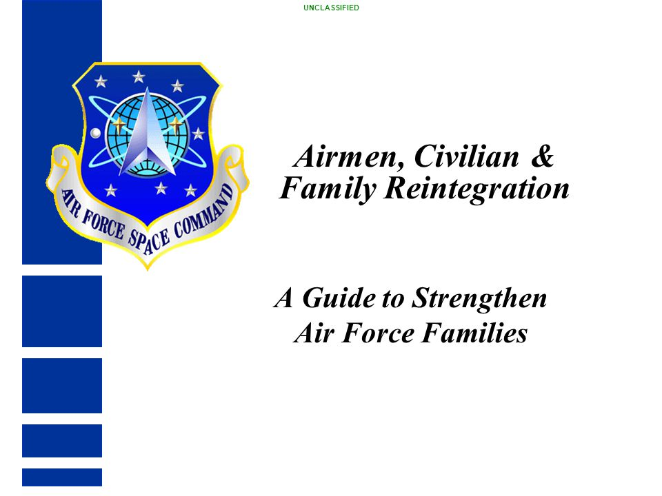 Airmen, Civilian & Family Reintegration A Guide to Strengthen Air Force Families UNCLASSIFIED