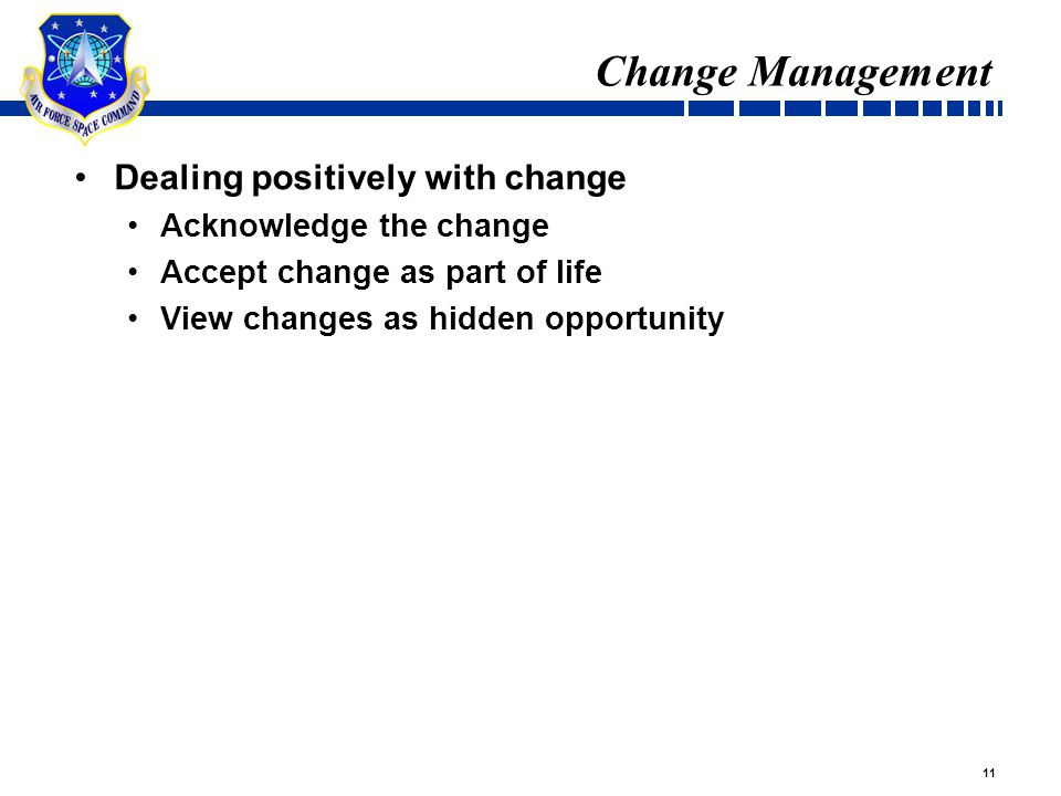 11 Change Management Dealing positively with change Acknowledge the change Accept change as part of life View changes as hidden opportunity