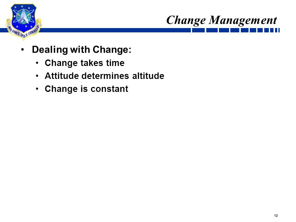 12 Change Management Dealing with Change: Change takes time Attitude determines altitude Change is constant