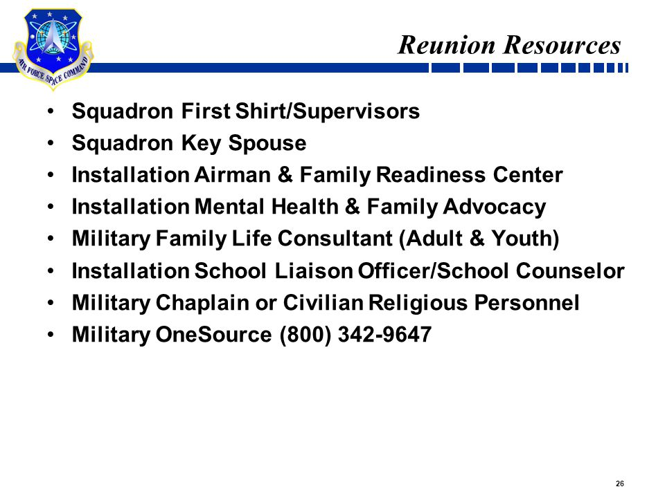 26 Reunion Resources Squadron First Shirt/Supervisors Squadron Key Spouse Installation Airman & Family Readiness Center Installation Mental Health & Family Advocacy Military Family Life Consultant (Adult & Youth) Installation School Liaison Officer/School Counselor Military Chaplain or Civilian Religious Personnel Military OneSource (800) 342-9647