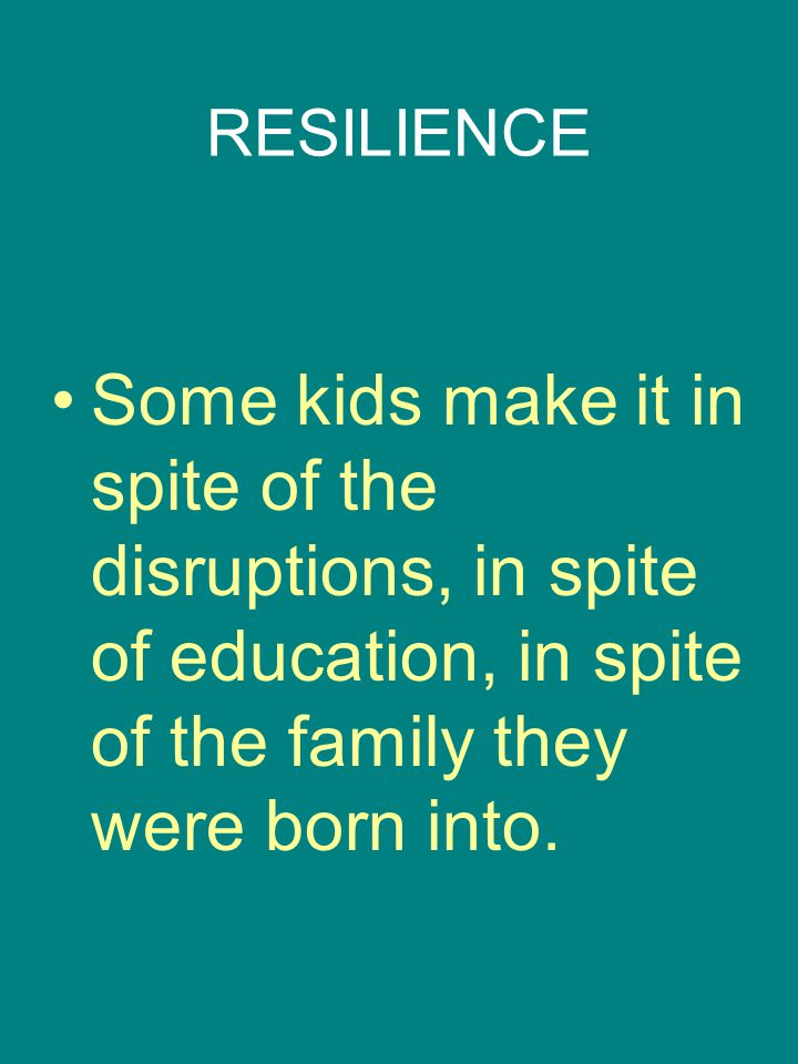 RESILIENCE Some kids make it in spite of the disruptions, in spite of education, in spite of the family they were born into.