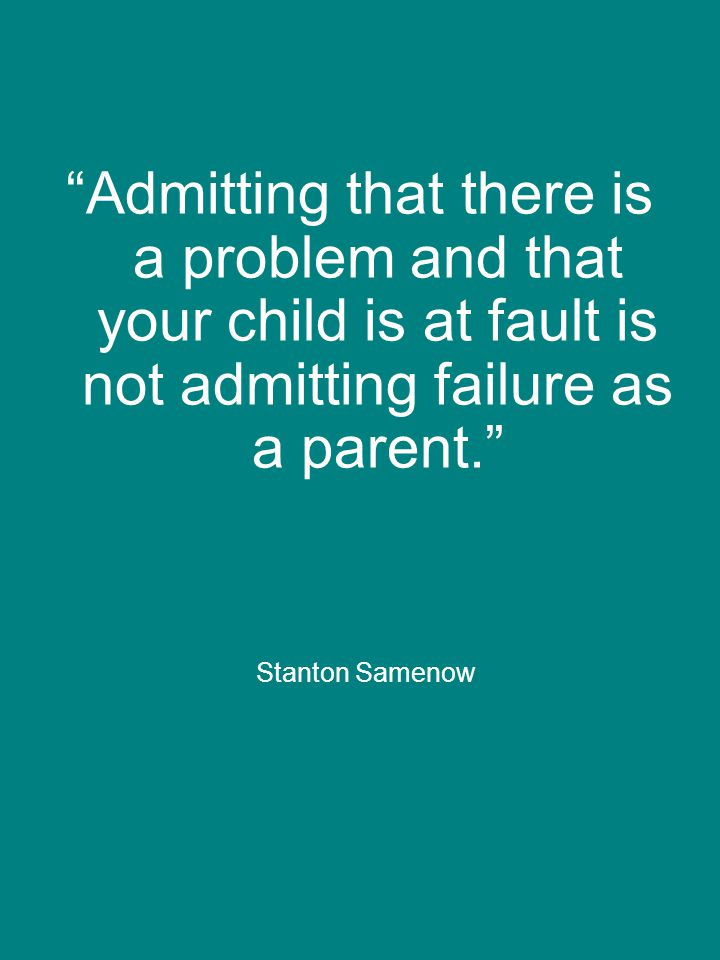 Admitting that there is a problem and that your child is at fault is not admitting failure as a parent. Stanton Samenow