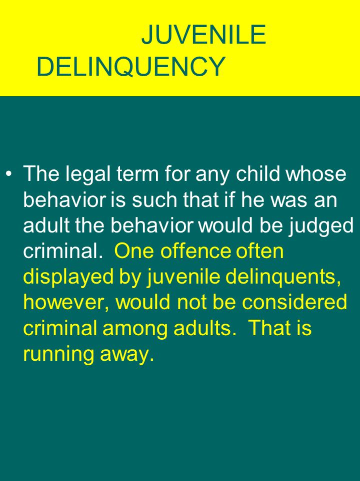 JUVENILE DELINQUENCY The legal term for any child whose behavior is such that if he was an adult the behavior would be judged criminal.