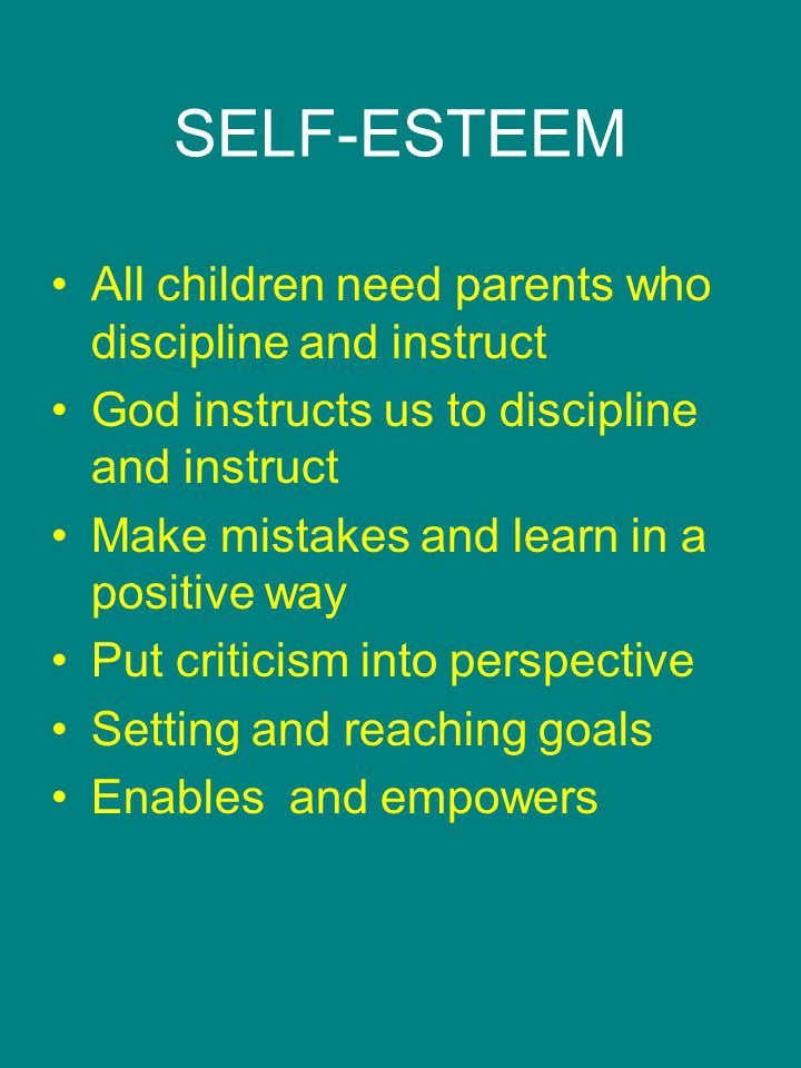 SELF-ESTEEM All children need parents who discipline and instruct God instructs us to discipline and instruct Make mistakes and learn in a positive way Put criticism into perspective Setting and reaching goals Enables and empowers