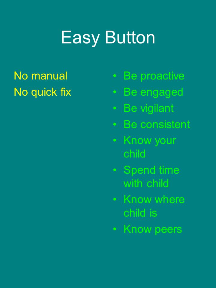 Easy Button No manual No quick fix Be proactive Be engaged Be vigilant Be consistent Know your child Spend time with child Know where child is Know peers