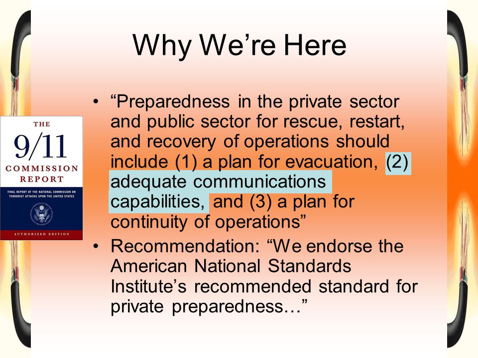 Why We're Here Preparedness in the private sector and public sector for rescue, restart, and recovery of operations should include (1) a plan for evacuation, (2) adequate communications capabilities, and (3) a plan for continuity of operations Recommendation: We endorse the American National Standards Institute's recommended standard for private preparedness…