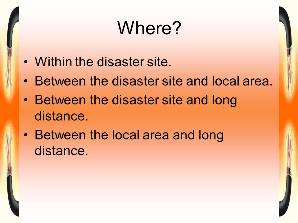 Where. Within the disaster site. Between the disaster site and local area.