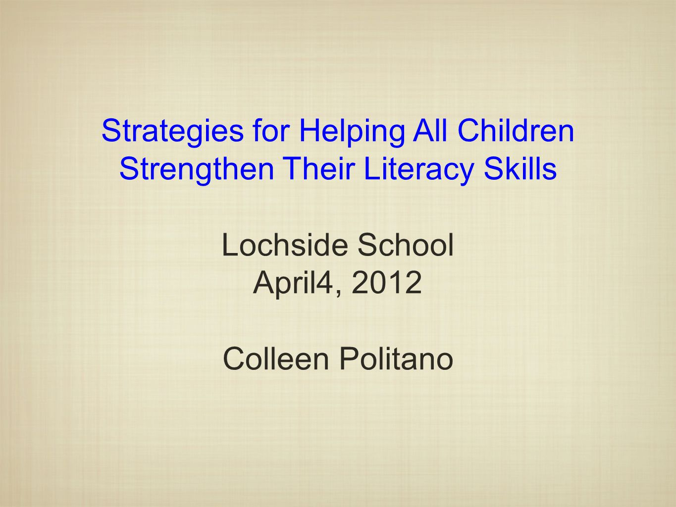 Strategies for Helping All Children Strengthen Their Literacy Skills Lochside School April4, 2012 Colleen Politano