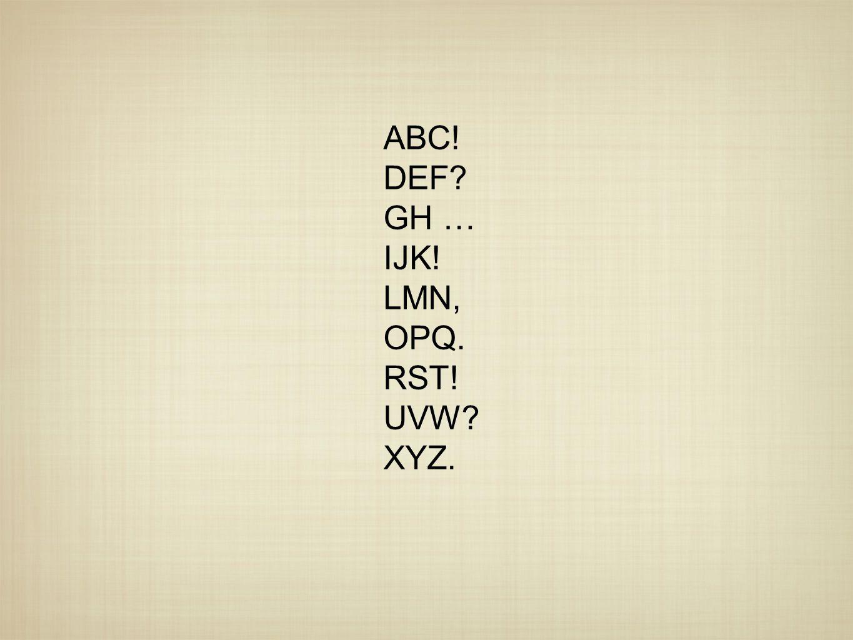 ABC! DEF GH … IJK! LMN, OPQ. RST! UVW XYZ.
