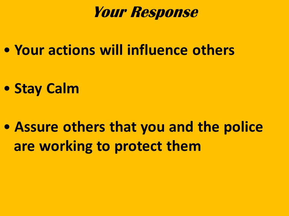 Your Response Your actions will influence others Stay Calm Assure others that you and the police are working to protect them