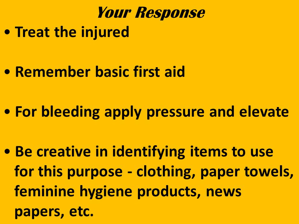 Your Response Treat the injured Remember basic first aid For bleeding apply pressure and elevate Be creative in identifying items to use for this purpose - clothing, paper towels, feminine hygiene products, news papers, etc.