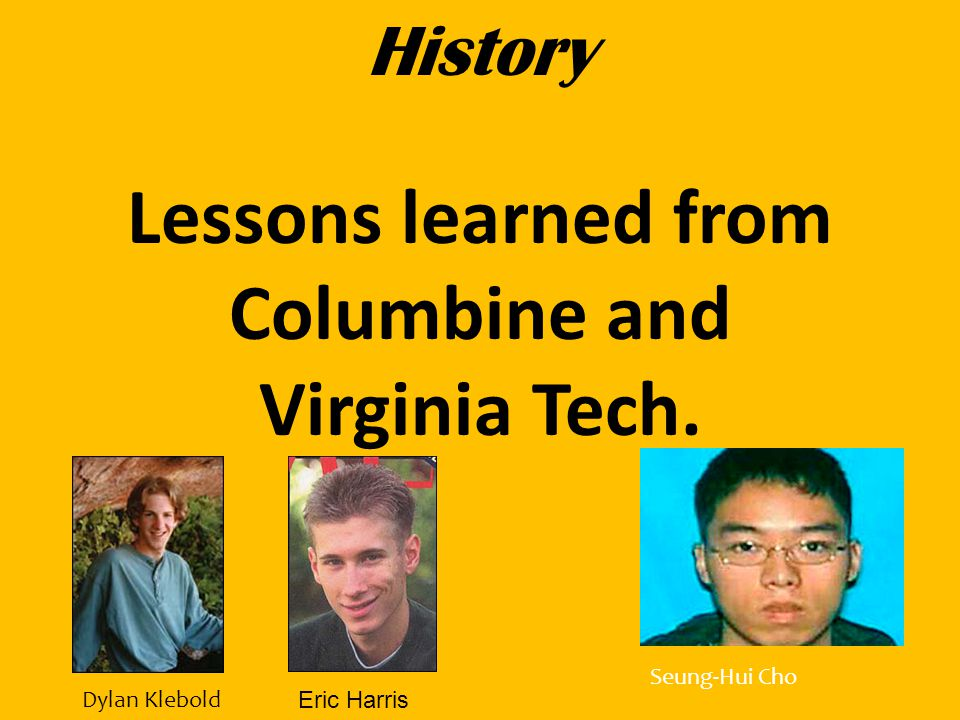 History Lessons learned from Columbine and Virginia Tech. Seung-Hui Cho Eric Harris Dylan Klebold