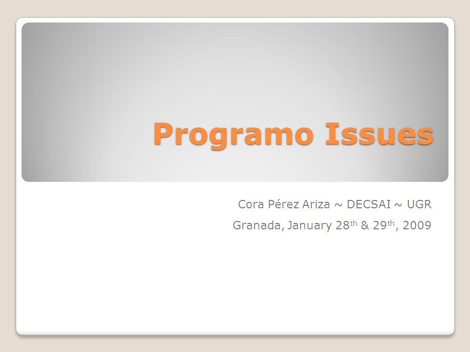 Programo Issues Cora Pérez Ariza ~ DECSAI ~ UGR Granada, January 28 th & 29 th, 2009
