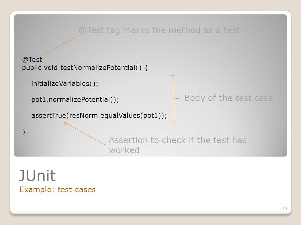 JUnit Example: test cases 10 @Test public void testNormalizePotential() { initializeVariables(); pot1.normalizePotential(); assertTrue(resNorm.equalVa