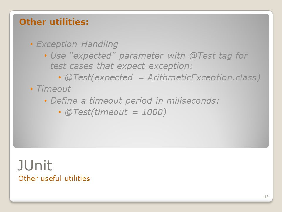 JUnit Other useful utilities 13 Other utilities: Exception Handling Use expected parameter with @Test tag for test cases that expect exception: @Test(expected = ArithmeticException.class) Timeout Define a timeout period in miliseconds: @Test(timeout = 1000)