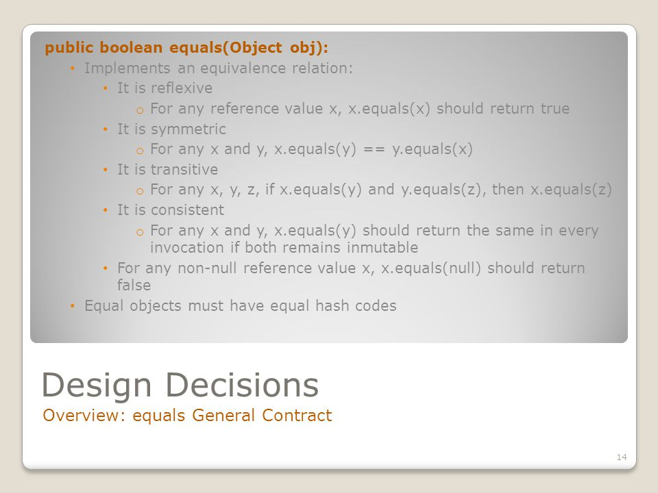 Design Decisions Overview: equals General Contract 14 public boolean equals(Object obj): Implements an equivalence relation: It is reflexive o For any reference value x, x.equals(x) should return true It is symmetric o For any x and y, x.equals(y) == y.equals(x) It is transitive o For any x, y, z, if x.equals(y) and y.equals(z), then x.equals(z) It is consistent o For any x and y, x.equals(y) should return the same in every invocation if both remains inmutable For any non-null reference value x, x.equals(null) should return false Equal objects must have equal hash codes