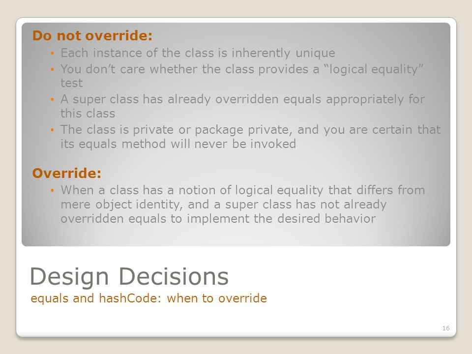 Design Decisions equals and hashCode: when to override 16 Do not override: Each instance of the class is inherently unique You don't care whether the class provides a logical equality test A super class has already overridden equals appropriately for this class The class is private or package private, and you are certain that its equals method will never be invoked Override: When a class has a notion of logical equality that differs from mere object identity, and a super class has not already overridden equals to implement the desired behavior