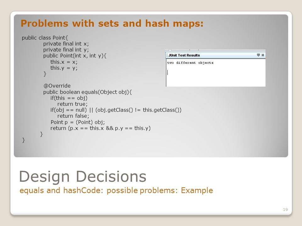 Design Decisions equals and hashCode: possible problems: Example 19 Problems with sets and hash maps: public class Point{ private final int x; private final int y; public Point(int x, int y){ this.x = x; this.y = y; } @Override public boolean equals(Object obj){ if(this == obj) return true; if(obj == null) || (obj.getClass() != this.getClass()) return false; Point p = (Point) obj; return (p.x == this.x && p.y == this.y) }