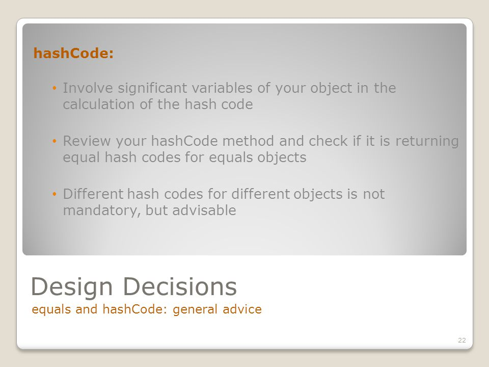 Design Decisions equals and hashCode: general advice 22 hashCode: Involve significant variables of your object in the calculation of the hash code Review your hashCode method and check if it is returning equal hash codes for equals objects Different hash codes for different objects is not mandatory, but advisable