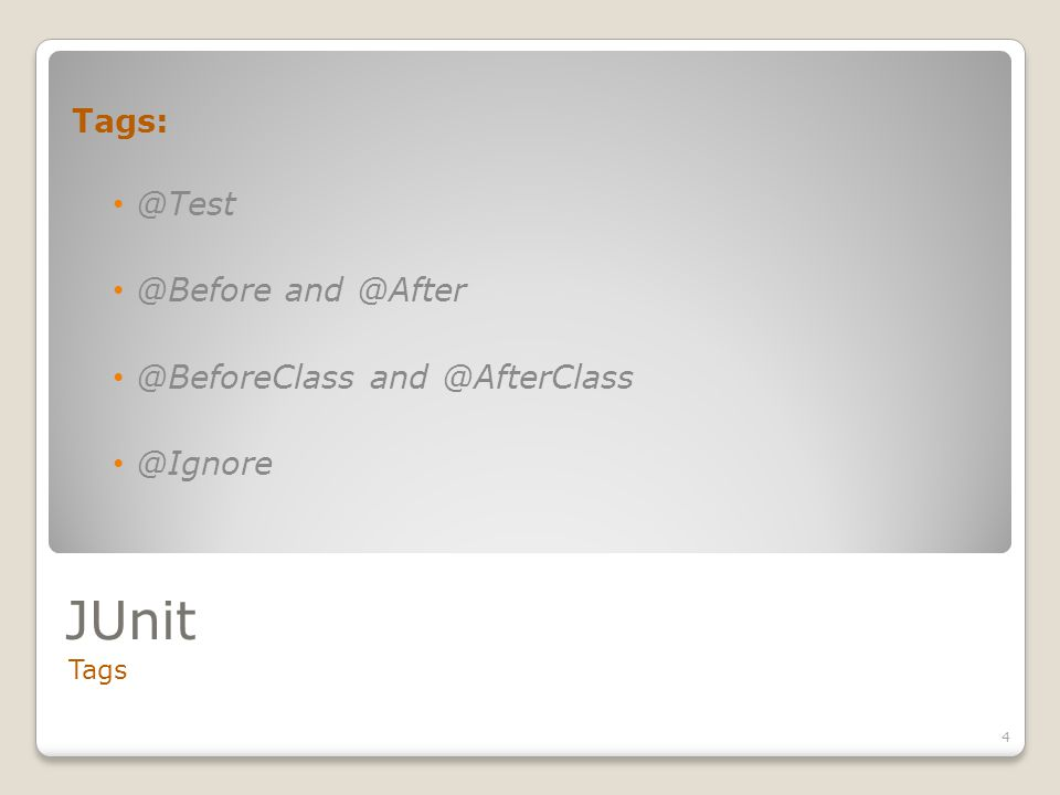 JUnit Tags 4 Tags: @Test @Before and @After @BeforeClass and @AfterClass @Ignore