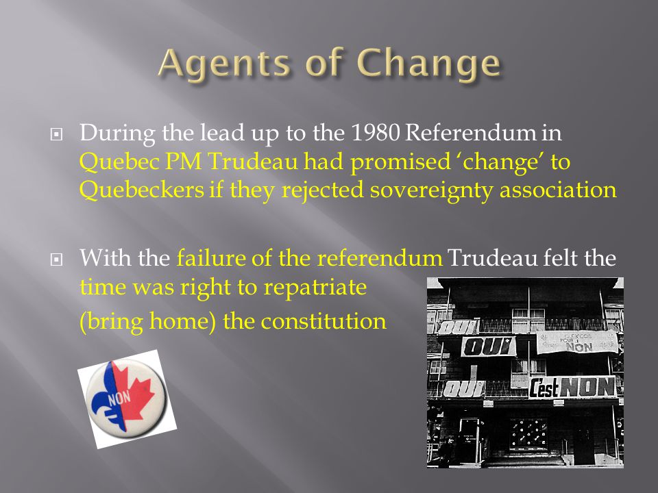  During the lead up to the 1980 Referendum in Quebec PM Trudeau had promised 'change' to Quebeckers if they rejected sovereignty association  With t