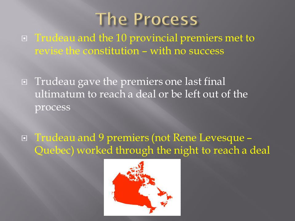  Trudeau and the 10 provincial premiers met to revise the constitution – with no success  Trudeau gave the premiers one last final ultimatum to reach a deal or be left out of the process  Trudeau and 9 premiers (not Rene Levesque – Quebec) worked through the night to reach a deal