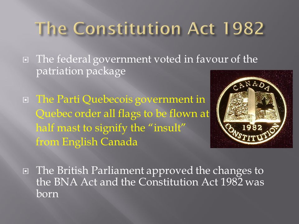  The federal government voted in favour of the patriation package  The Parti Quebecois government in Quebec order all flags to be flown at half mast to signify the insult from English Canada  The British Parliament approved the changes to the BNA Act and the Constitution Act 1982 was born